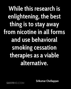 Srikumar Chellappan  - While this research is enlightening, the best thing is to stay away from nicotine in all forms and use behavioral smoking cessation therapies as a viable alternative.