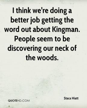 Staca Hiatt  - I think we're doing a better job getting the word out about Kingman. People seem to be discovering our neck of the woods.