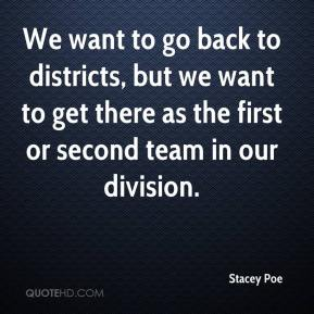 Stacey Poe  - We want to go back to districts, but we want to get there as the first or second team in our division.