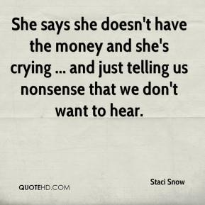 Staci Snow  - She says she doesn't have the money and she's crying ... and just telling us nonsense that we don't want to hear.