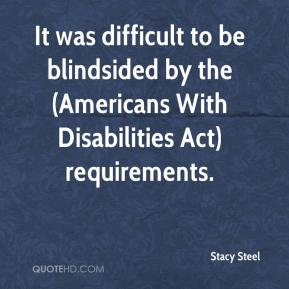 Stacy Steel  - It was difficult to be blindsided by the (Americans With Disabilities Act) requirements.