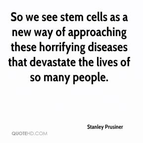 Stanley Prusiner  - So we see stem cells as a new way of approaching these horrifying diseases that devastate the lives of so many people.
