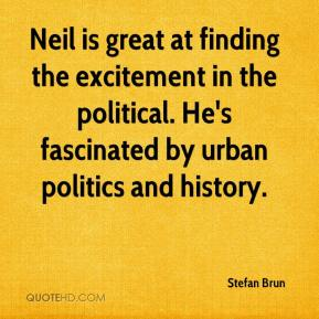 Stefan Brun  - Neil is great at finding the excitement in the political. He's fascinated by urban politics and history.