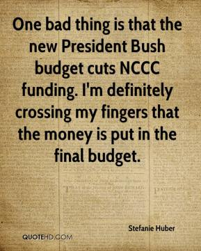 Stefanie Huber  - One bad thing is that the new President Bush budget cuts NCCC funding. I'm definitely crossing my fingers that the money is put in the final budget.