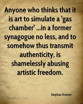 Stephan Kramer  - Anyone who thinks that it is art to simulate a 'gas chamber' ...in a former synagogue no less, and to somehow thus transmit authenticity, is shamelessly abusing artistic freedom.