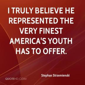 Stephan Strzemienski  - I truly believe he represented the very finest America's youth has to offer.