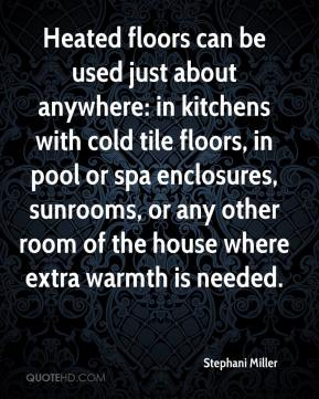 Stephani Miller  - Heated floors can be used just about anywhere: in kitchens with cold tile floors, in pool or spa enclosures, sunrooms, or any other room of the house where extra warmth is needed.