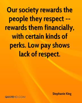 Stephanie King  - Our society rewards the people they respect -- rewards them financially, with certain kinds of perks. Low pay shows lack of respect.