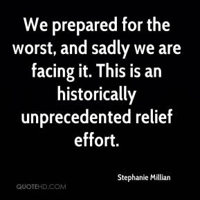 Stephanie Millian  - We prepared for the worst, and sadly we are facing it. This is an historically unprecedented relief effort.
