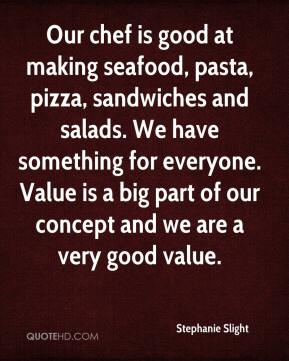 Stephanie Slight  - Our chef is good at making seafood, pasta, pizza, sandwiches and salads. We have something for everyone. Value is a big part of our concept and we are a very good value.