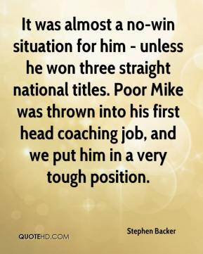 Stephen Backer  - It was almost a no-win situation for him - unless he won three straight national titles. Poor Mike was thrown into his first head coaching job, and we put him in a very tough position.