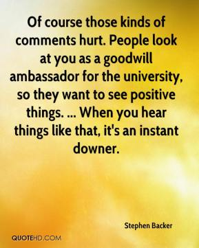 Stephen Backer  - Of course those kinds of comments hurt. People look at you as a goodwill ambassador for the university, so they want to see positive things. ... When you hear things like that, it's an instant downer.