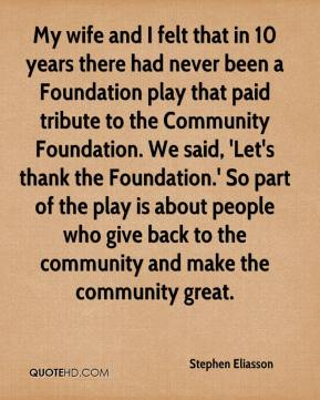 Stephen Eliasson  - My wife and I felt that in 10 years there had never been a Foundation play that paid tribute to the Community Foundation. We said, 'Let's thank the Foundation.' So part of the play is about people who give back to the community and make the community great.