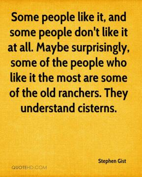 Some people like it, and some people don't like it at all. Maybe surprisingly, some of the people who like it the most are some of the old ranchers. They understand cisterns.