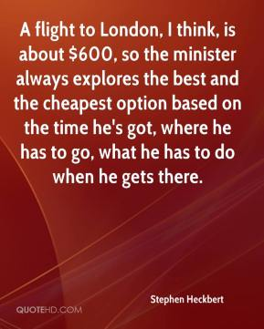 Stephen Heckbert  - A flight to London, I think, is about $600, so the minister always explores the best and the cheapest option based on the time he's got, where he has to go, what he has to do when he gets there.