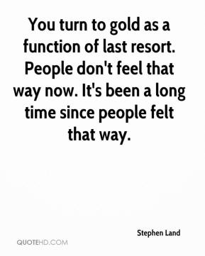 Stephen Land  - You turn to gold as a function of last resort. People don't feel that way now. It's been a long time since people felt that way.