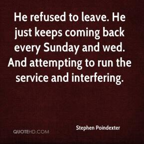 Stephen Poindexter  - He refused to leave. He just keeps coming back every Sunday and wed. And attempting to run the service and interfering.