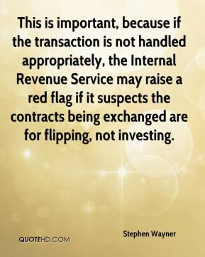 Stephen Wayner  - This is important, because if the transaction is not handled appropriately, the Internal Revenue Service may raise a red flag if it suspects the contracts being exchanged are for flipping, not investing.