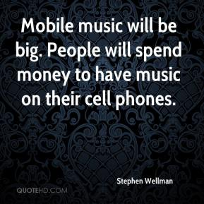 Stephen Wellman  - Mobile music will be big. People will spend money to have music on their cell phones.