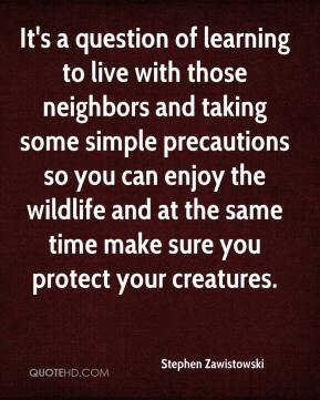 Stephen Zawistowski  - It's a question of learning to live with those neighbors and taking some simple precautions so you can enjoy the wildlife and at the same time make sure you protect your creatures.