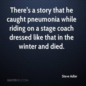 Steve Adler  - There's a story that he caught pneumonia while riding on a stage coach dressed like that in the winter and died.