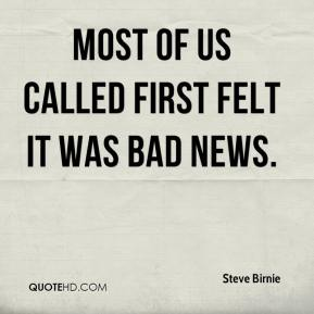 Steve Birnie  - Most of us called first felt it was bad news.