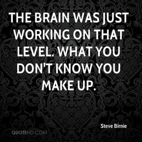 Steve Birnie  - The brain was just working on that level. What you don't know you make up.