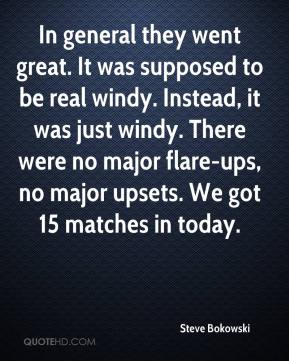 Steve Bokowski  - In general they went great. It was supposed to be real windy. Instead, it was just windy. There were no major flare-ups, no major upsets. We got 15 matches in today.
