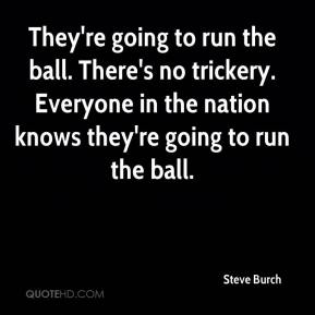 Steve Burch  - They're going to run the ball. There's no trickery. Everyone in the nation knows they're going to run the ball.