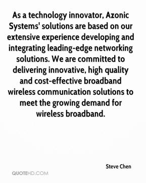 Steve Chen  - As a technology innovator, Azonic Systems' solutions are based on our extensive experience developing and integrating leading-edge networking solutions. We are committed to delivering innovative, high quality and cost-effective broadband wireless communication solutions to meet the growing demand for wireless broadband.