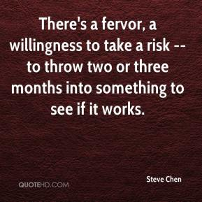 Steve Chen  - There's a fervor, a willingness to take a risk -- to throw two or three months into something to see if it works.