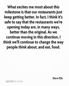 Steve Ells  - What excites me most about this milestone is that our restaurants just keep getting better. In fact, I think it's safe to say that the restaurants we're opening today are, in many ways, better than the original. As we continue moving in this direction, I think we'll continue to change the way people think about, and eat, food.