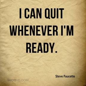 Steve Faucette  - I can quit whenever I'm ready.