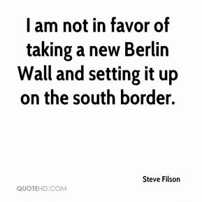 Steve Filson  - I am not in favor of taking a new Berlin Wall and setting it up on the south border.