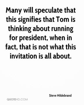Steve Hildebrand  - Many will speculate that this signifies that Tom is thinking about running for president, when in fact, that is not what this invitation is all about.