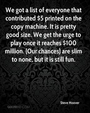 Steve Hoover  - We got a list of everyone that contributed $5 printed on the copy machine. It is pretty good size. We get the urge to play once it reaches $100 million. (Our chances) are slim to none, but it is still fun.