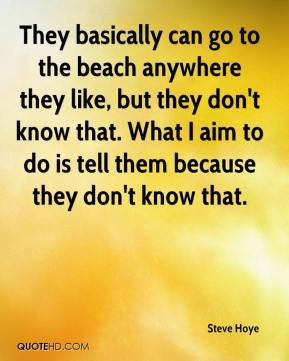 Steve Hoye  - They basically can go to the beach anywhere they like, but they don't know that. What I aim to do is tell them because they don't know that.