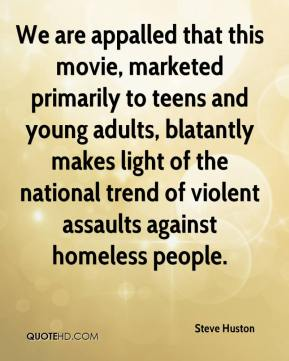 Steve Huston  - We are appalled that this movie, marketed primarily to teens and young adults, blatantly makes light of the national trend of violent assaults against homeless people.