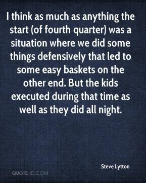 Steve Lytton  - I think as much as anything the start (of fourth quarter) was a situation where we did some things defensively that led to some easy baskets on the other end. But the kids executed during that time as well as they did all night.