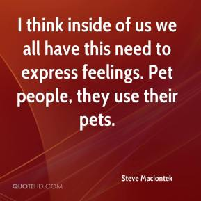I think inside of us we all have this need to express feelings. Pet people, they use their pets.