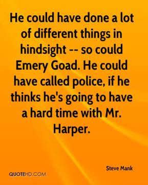 Steve Mank  - He could have done a lot of different things in hindsight -- so could Emery Goad. He could have called police, if he thinks he's going to have a hard time with Mr. Harper.