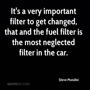 Steve Mondini  - It's a very important filter to get changed, that and the fuel filter is the most neglected filter in the car.