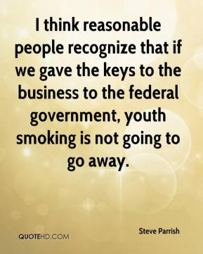 Steve Parrish  - I think reasonable people recognize that if we gave the keys to the business to the federal government, youth smoking is not going to go away.