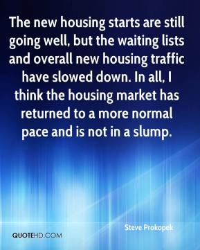 Steve Prokopek  - The new housing starts are still going well, but the waiting lists and overall new housing traffic have slowed down. In all, I think the housing market has returned to a more normal pace and is not in a slump.
