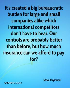 Steve Raymund  - It's created a big bureaucratic burden for large and small companies alike which international competitors don't have to bear. Our controls are probably better than before, but how much insurance can we afford to pay for?