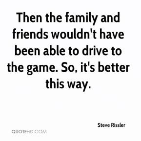 Steve Rissler  - Then the family and friends wouldn't have been able to drive to the game. So, it's better this way.