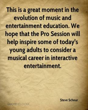 Steve Schnur  - This is a great moment in the evolution of music and entertainment education. We hope that the Pro Session will help inspire some of today's young adults to consider a musical career in interactive entertainment.