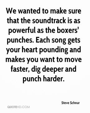 Steve Schnur  - We wanted to make sure that the soundtrack is as powerful as the boxers' punches. Each song gets your heart pounding and makes you want to move faster, dig deeper and punch harder.