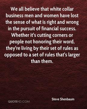 Steve Shenbaum  - We all believe that white collar business men and women have lost the sense of what is right and wrong in the pursuit of financial success. Whether it's cutting corners or people not honoring their word, they're living by their set of rules as opposed to a set of rules that's larger than them.