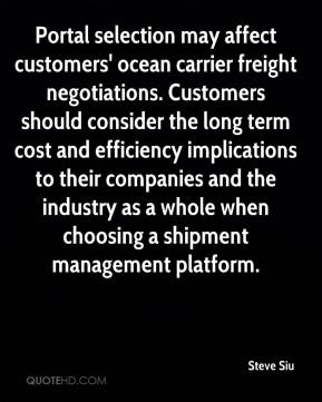 Steve Siu  - Portal selection may affect customers' ocean carrier freight negotiations. Customers should consider the long term cost and efficiency implications to their companies and the industry as a whole when choosing a shipment management platform.